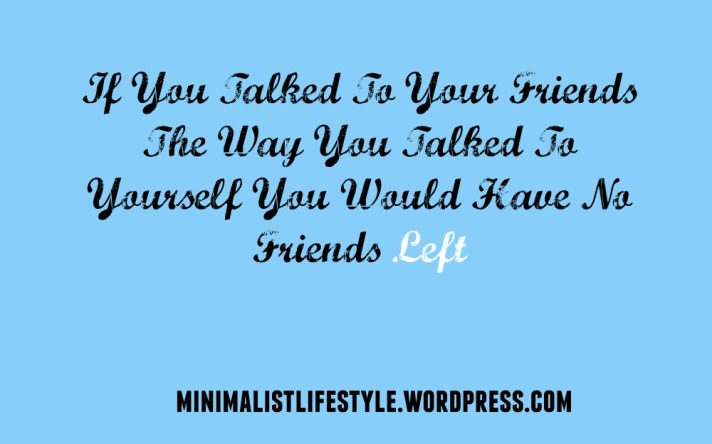 If You Talked To Your Friends The Way You Talked to Yourself